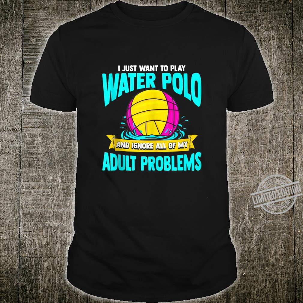 I Just Want To Play Water Polo And Ignore My Adult Problems Shirt