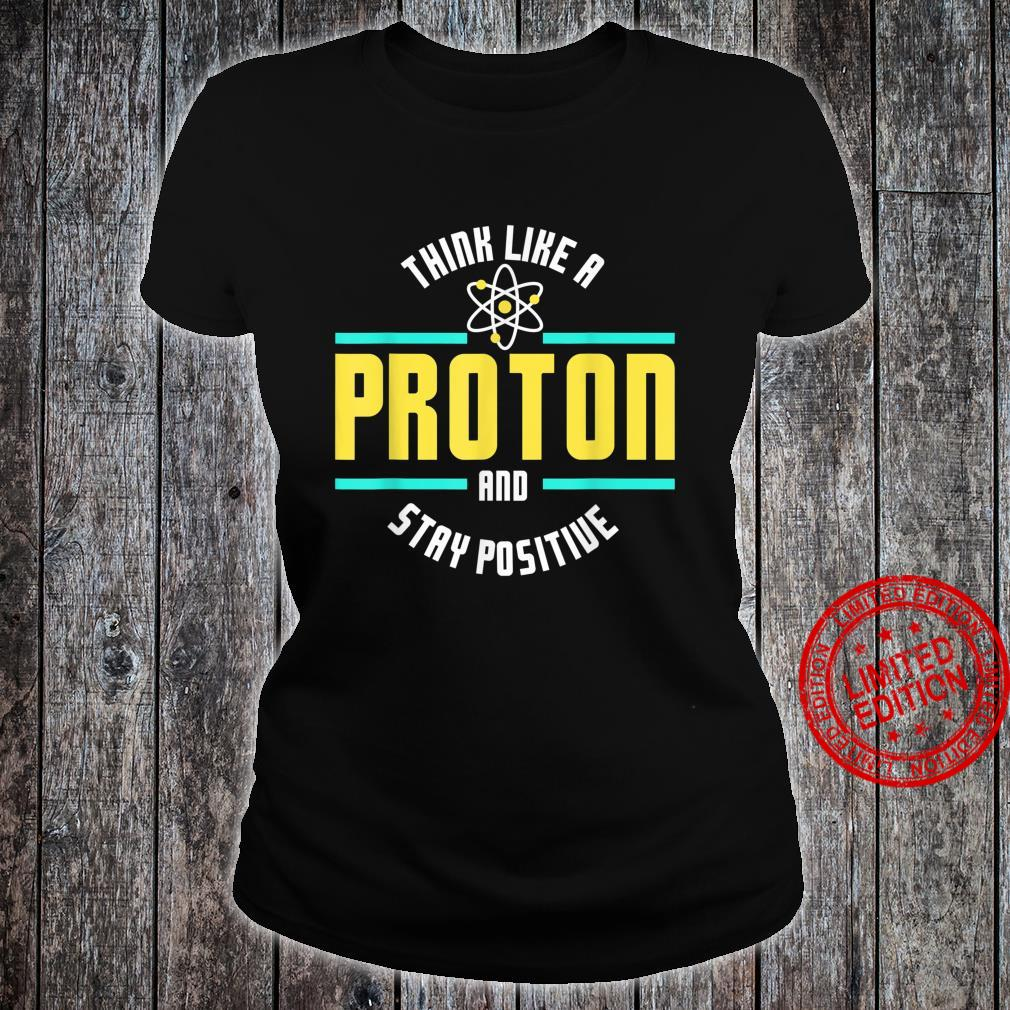 Think Like A Proton And Stay Positive Scienc Shirt ladies tee
