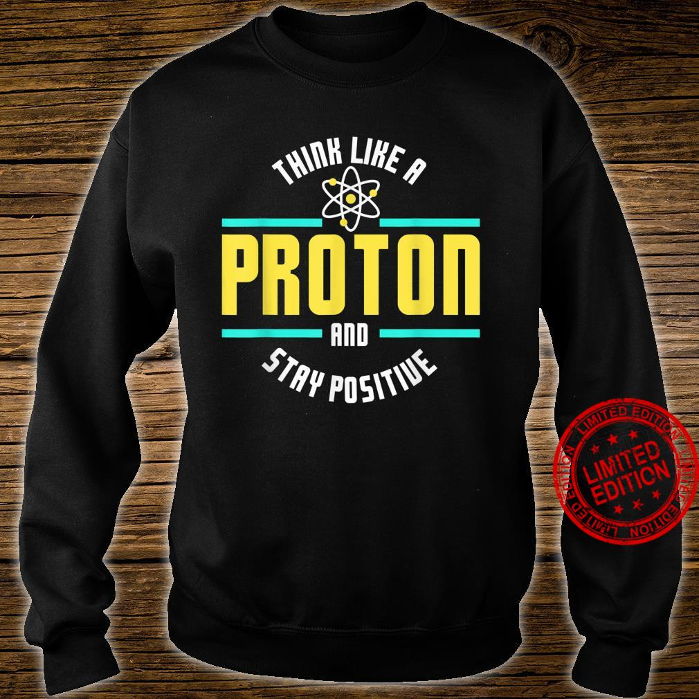 Think Like A Proton And Stay Positive Scienc Shirt sweater